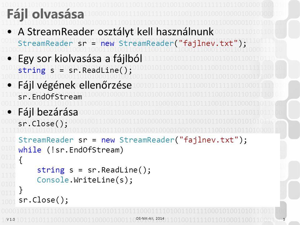 V 1.0 Fájl olvasása A StreamReader osztályt kell használnunk StreamReader sr = new StreamReader( fajlnev.txt ); Egy sor kiolvasása a fájlból string s = sr.ReadLine(); Fájl végének ellenőrzése sr.EndOfStream Fájl bezárása sr.Close(); OE-NIK-AII, 2014 5 StreamReader sr = new StreamReader( fajlnev.txt ); while (!sr.EndOfStream) { string s = sr.ReadLine(); Console.WriteLine(s); } sr.Close();