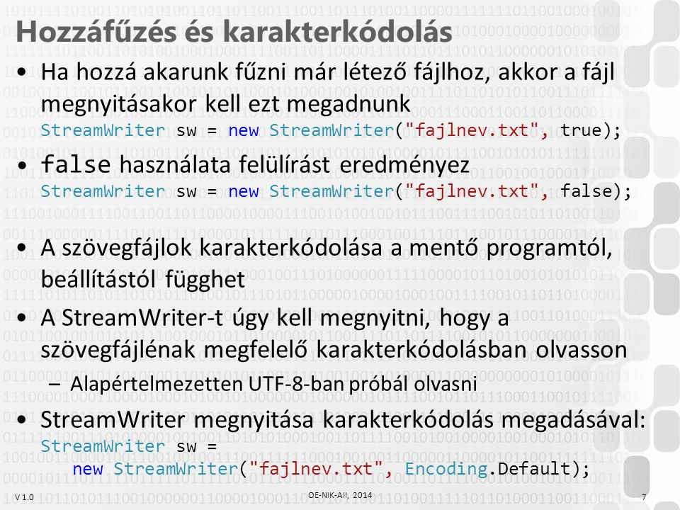 V 1.0 Hozzáfűzés és karakterkódolás Ha hozzá akarunk fűzni már létező fájlhoz, akkor a fájl megnyitásakor kell ezt megadnunk StreamWriter sw = new StreamWriter( fajlnev.txt , true); false használata felülírást eredményez StreamWriter sw = new StreamWriter( fajlnev.txt , false); A szövegfájlok karakterkódolása a mentő programtól, beállítástól függhet A StreamWriter-t úgy kell megnyitni, hogy a szövegfájlénak megfelelő karakterkódolásban olvasson –Alapértelmezetten UTF-8-ban próbál olvasni StreamWriter megnyitása karakterkódolás megadásával: StreamWriter sw = new StreamWriter( fajlnev.txt , Encoding.Default); OE-NIK-AII, 2014 7