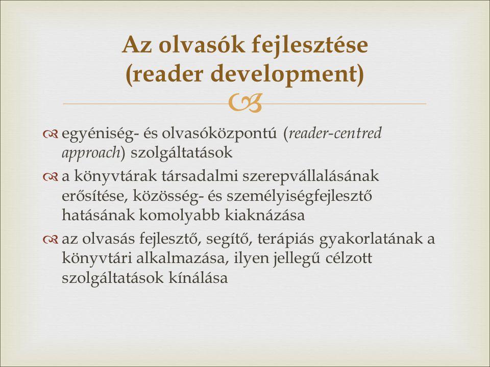 """  az olvasás mint """"lifelong learning skill  olvasási készségeket fejlesztő, az olvasást népszerűsítő, az olvasás és az irodalom szeretetét, élvezetét már a legkorábbi életkortól kezdve időskorig ösztönző szolgáltatások  egyre több ember olvasásra bírása + többet profitáljanak az olvasásból  nemzeti és regionális (könyvtári) reader development stratégiák, olvasástársaságok, olvasókörök Moray Libraries Service (UK): Reader Development Strategy (2011)"""