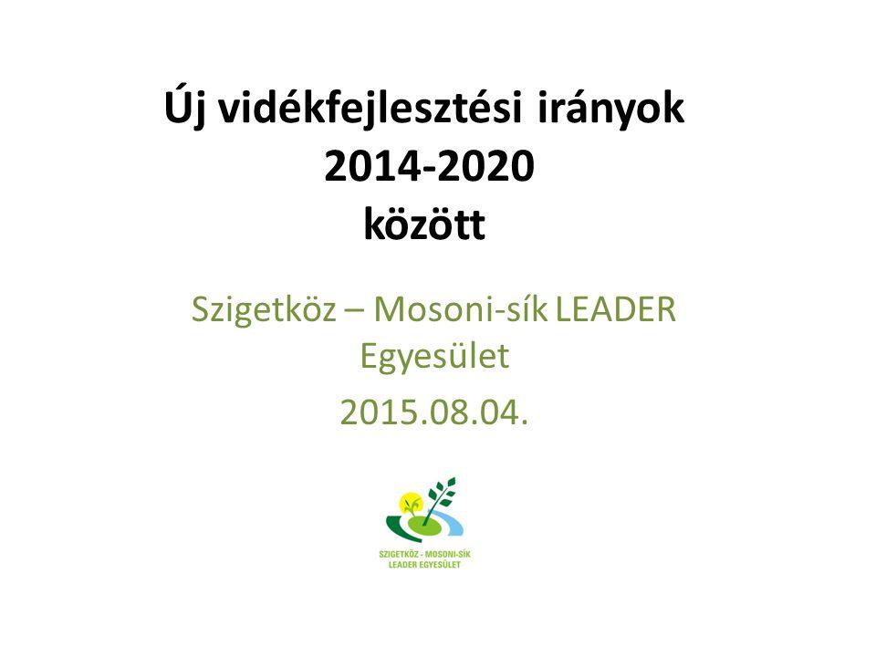 Új vidékfejlesztési irányok 2014-2020 között Szigetköz – Mosoni-sík LEADER Egyesület 2015.08.04.