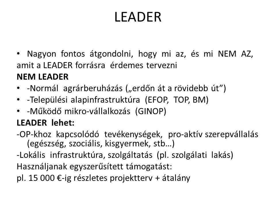 """LEADER Nagyon fontos átgondolni, hogy mi az, és mi NEM AZ, amit a LEADER forrásra érdemes tervezni NEM LEADER -Normál agrárberuházás (""""erdőn át a rövidebb út ) -Települési alapinfrastruktúra (EFOP, TOP, BM) -Működő mikro-vállalkozás (GINOP) LEADER lehet: -OP-khoz kapcsolódó tevékenységek, pro-aktív szerepvállalás (egészség, szociális, kisgyermek, stb…) -Lokális infrastruktúra, szolgáltatás (pl."""