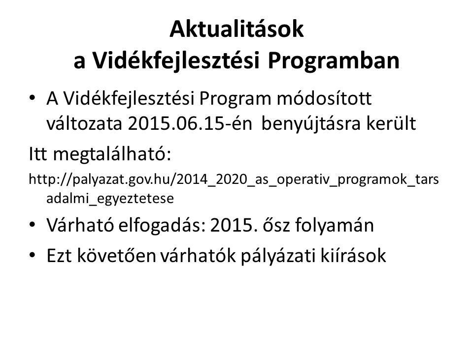 Aktualitások a Vidékfejlesztési Programban A Vidékfejlesztési Program módosított változata 2015.06.15-én benyújtásra került Itt megtalálható: http://palyazat.gov.hu/2014_2020_as_operativ_programok_tars adalmi_egyeztetese Várható elfogadás: 2015.