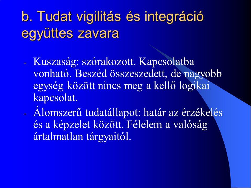 b. Tudat vigilitás és integráció együttes zavara - Kuszaság: szórakozott. Kapcsolatba vonható. Beszéd összeszedett, de nagyobb egység között nincs meg