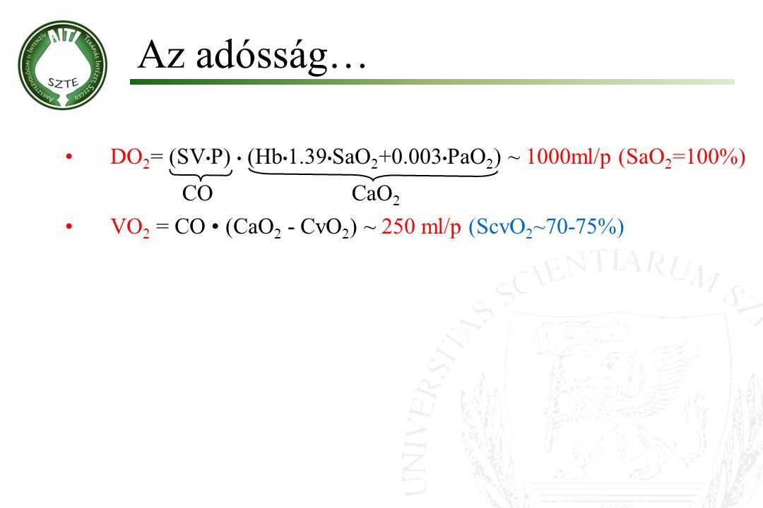 Az adósság… DO 2 = (SV P) (Hb 1.39 SaO 2 +0.003 PaO 2 ) ~ 1000ml/p (SaO 2 =100%) VO 2 = CO (CaO 2 - CvO 2 ) ~ 250 ml/p (ScvO 2 ~70-75%) COCaO 2