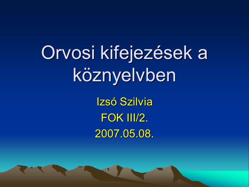 Orvosi kifejezések a köznyelvben Izsó Szilvia FOK III/2. 2007.05.08.