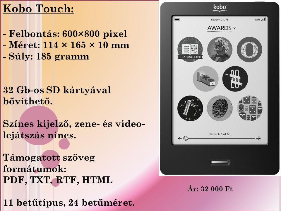 Kobo Touch: - Felbontás: 600×800 pixel - Méret: 114 × 165 × 10 mm - Súly: 185 gramm 32 Gb-os SD kártyával bővíthető.