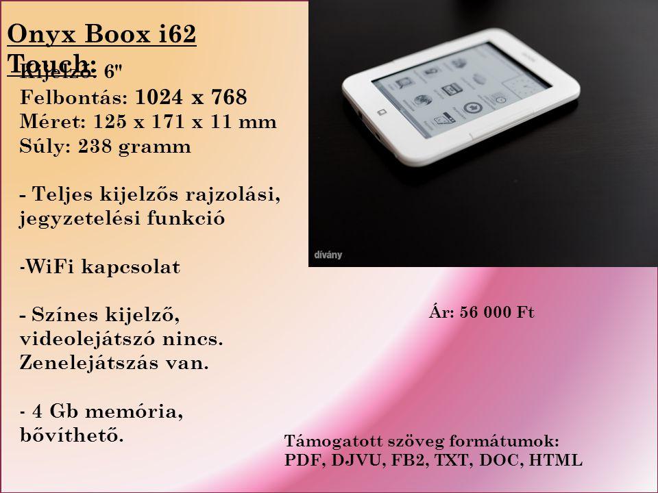 Onyx Boox i62 Touch: Kijelző: 6 Felbontás: 1024 x 768 Méret: 125 x 171 x 11 mm Súly: 238 gramm - Teljes kijelzős rajzolási, jegyzetelési funkció - WiFi kapcsolat - Színes kijelző, videolejátszó nincs.