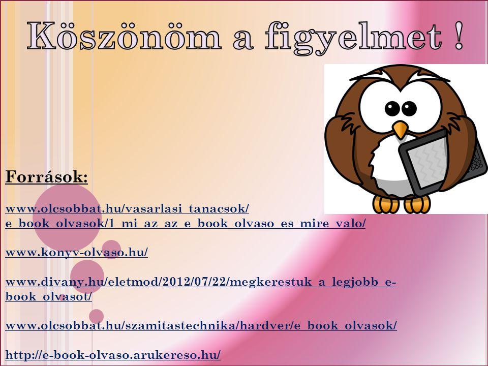 Források: www.olcsobbat.hu/vasarlasi_tanacsok/ e_book_olvasok/1_mi_az_az_e_book_olvaso_es_mire_valo/ www.konyv-olvaso.hu/ www.divany.hu/eletmod/2012/07/22/megkerestuk_a_legjobb_e- book_olvasot/ www.olcsobbat.hu/szamitastechnika/hardver/e_book_olvasok/ http://e-book-olvaso.arukereso.hu/