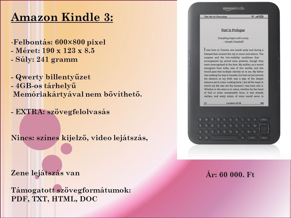 Amazon Kindle 3: - Felbontás: 600×800 pixel - Méret: 190 x 123 x 8.5 - Súly: 241 gramm - Qwerty billentyűzet - 4GB-os tárhelyű Memóriakártyával nem bővíthető.