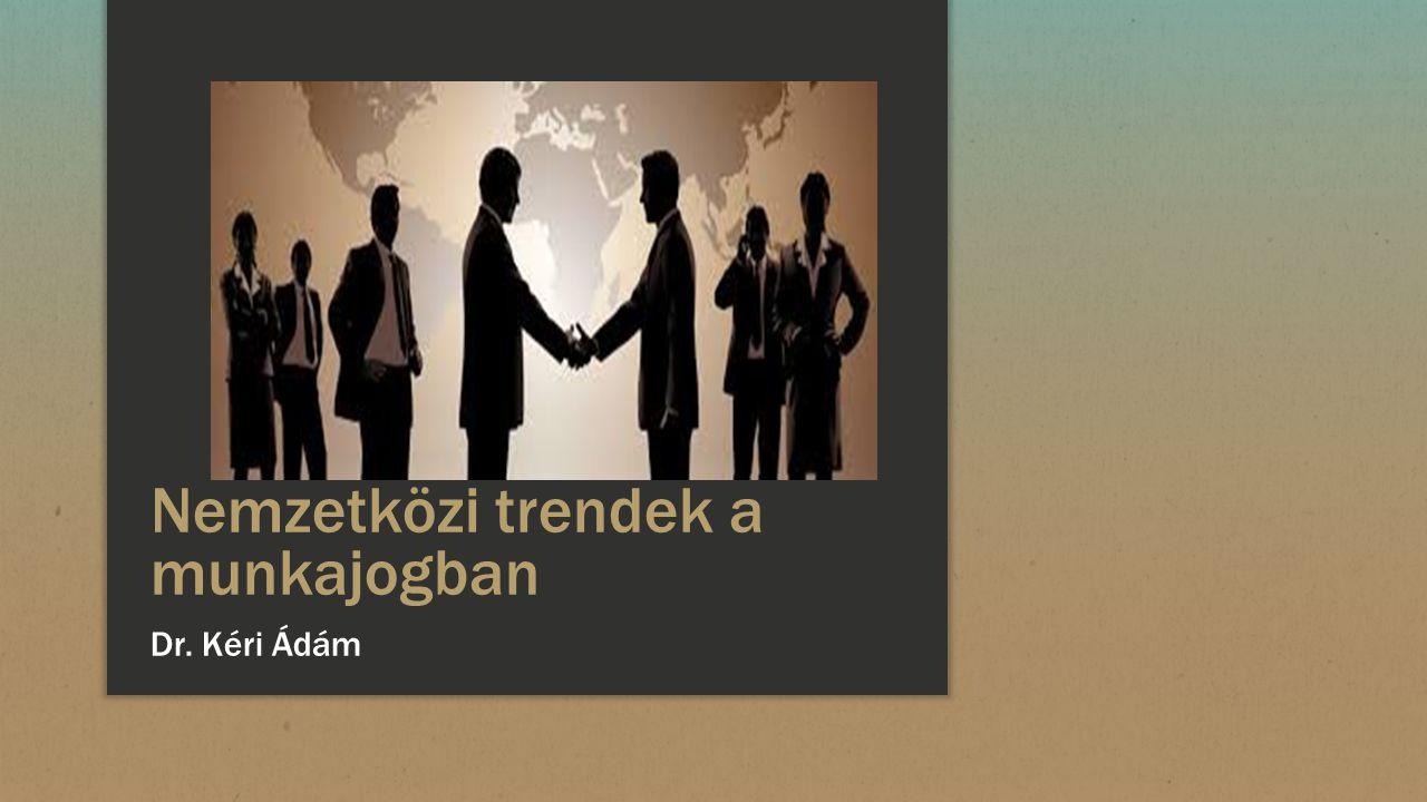 Nemzetközi trendek a munkajogban Dr. Kéri Ádám
