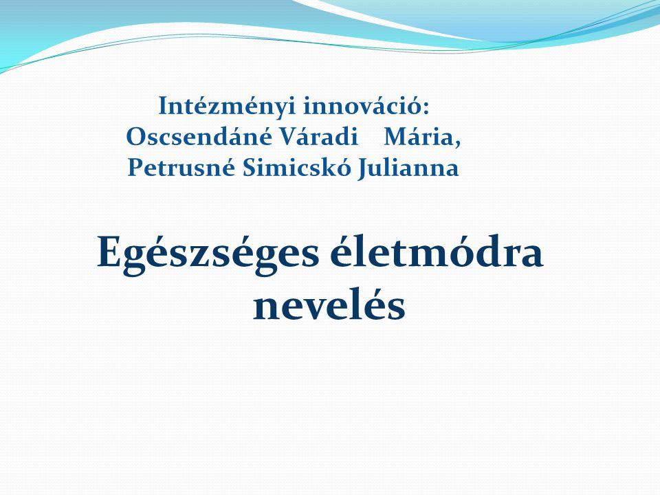 Intézményi innováció: Oscsendáné Váradi Mária, Petrusné Simicskó Julianna Egészséges életmódra nevelés