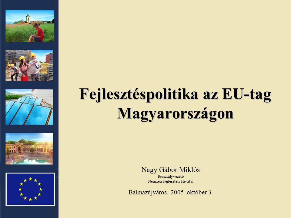 Fejlesztéspolitika az EU-tag Magyarországon Nagy Gábor Miklós főosztályvezető Nemzeti Fejlesztési Hivatal Balmazújváros, 2005.