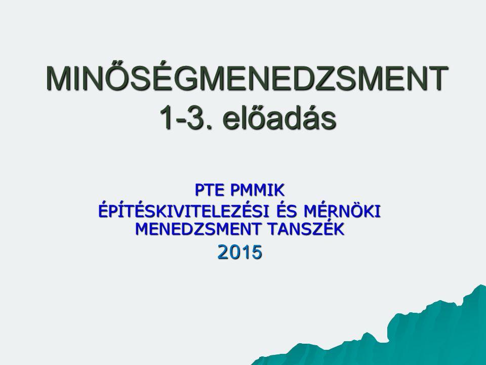 MINŐSÉGMENEDZSMENT 1-3. előadás PTE PMMIK ÉPÍTÉSKIVITELEZÉSI ÉS MÉRNÖKI MENEDZSMENT TANSZÉK 20 15