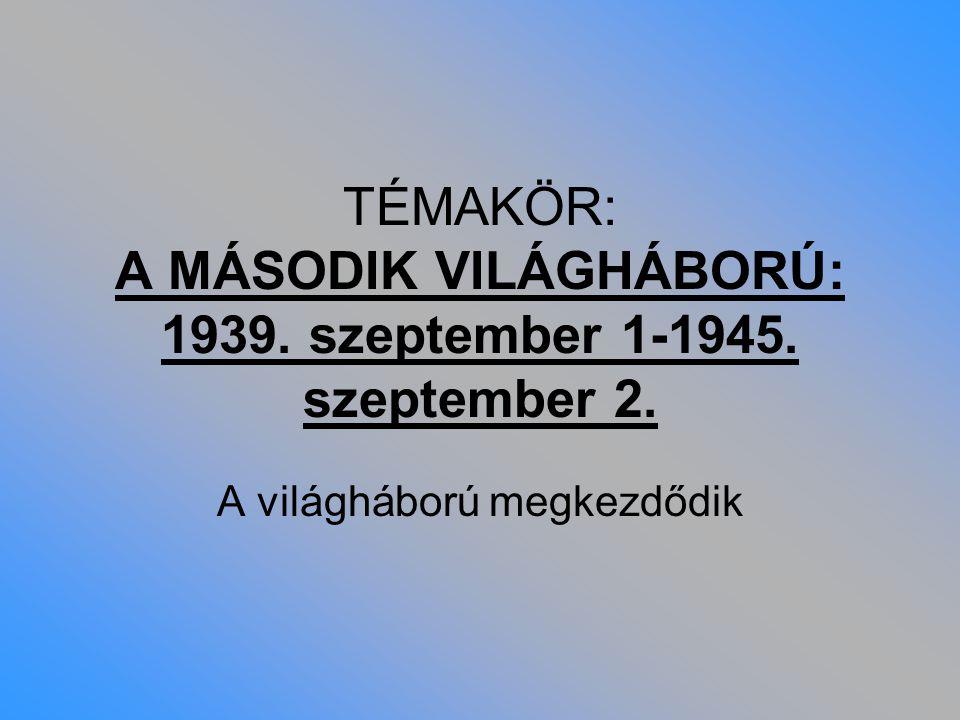 TÉMAKÖR: A MÁSODIK VILÁGHÁBORÚ: 1939. szeptember 1-1945. szeptember 2. A világháború megkezdődik