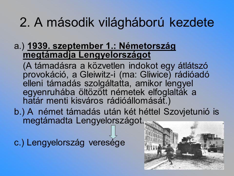 2. A második világháború kezdete a.) 1939. szeptember 1.: Németország megtámadja Lengyelországot (A támadásra a közvetlen indokot egy átlátszó provoká