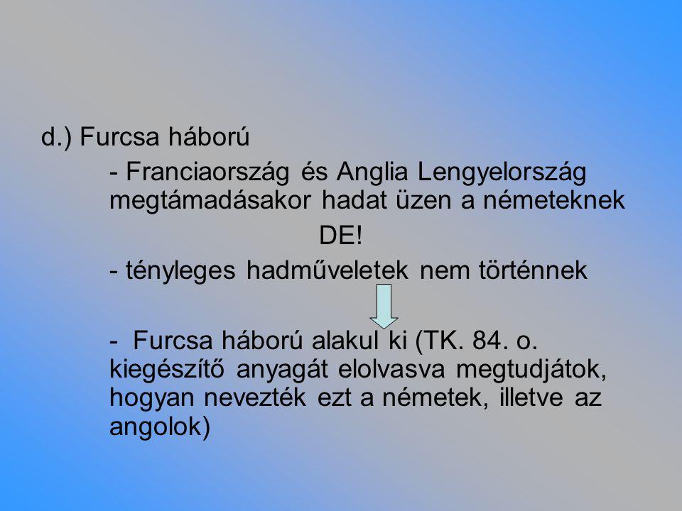 d.) Furcsa háború - Franciaország és Anglia Lengyelország megtámadásakor hadat üzen a németeknek DE! - tényleges hadműveletek nem történnek - Furcsa h