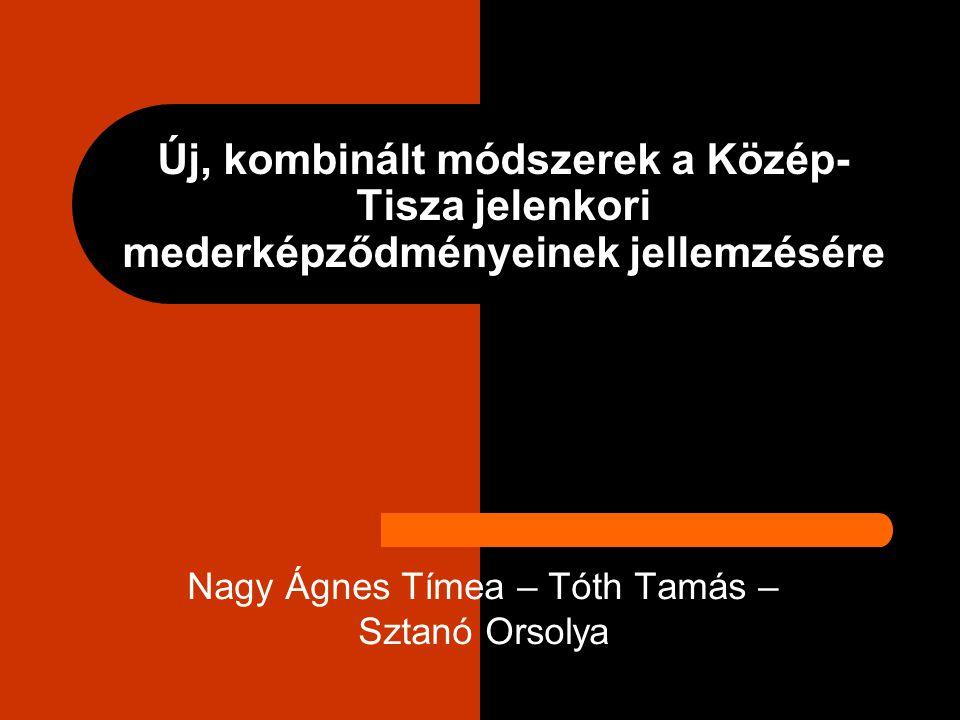 Új, kombinált módszerek a Közép- Tisza jelenkori mederképződményeinek jellemzésére Nagy Ágnes Tímea – Tóth Tamás – Sztanó Orsolya