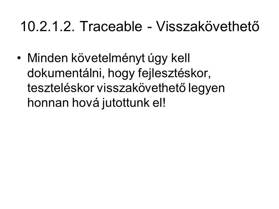 10.2.1.2. Traceable - Visszakövethető Minden követelményt úgy kell dokumentálni, hogy fejlesztéskor, teszteléskor visszakövethető legyen honnan hová j