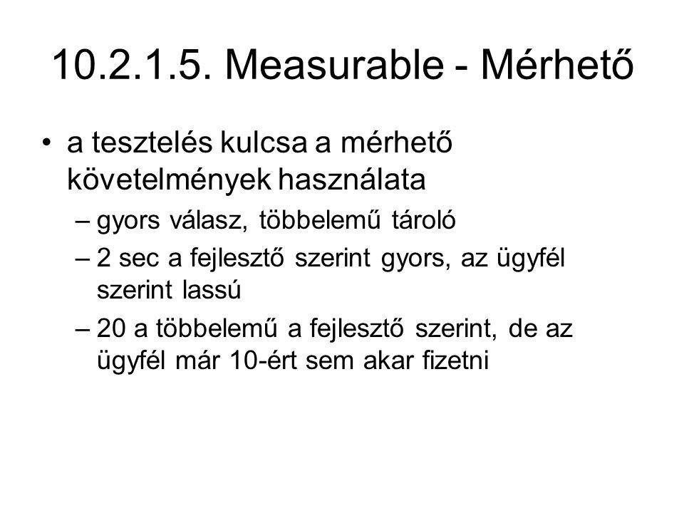10.2.1.5. Measurable - Mérhető a tesztelés kulcsa a mérhető követelmények használata –gyors válasz, többelemű tároló –2 sec a fejlesztő szerint gyors,