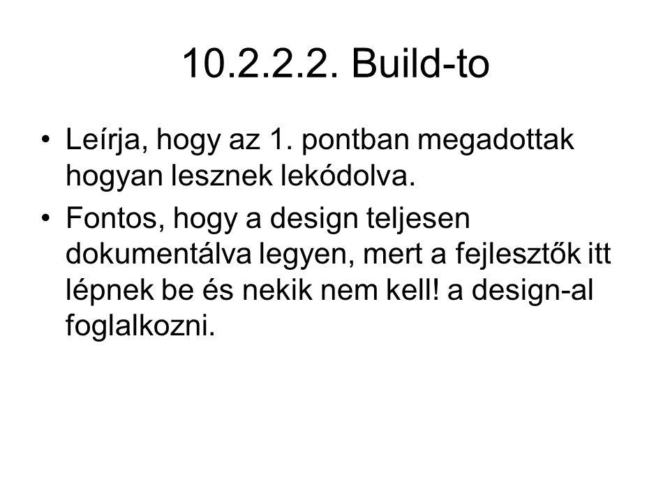 10.2.2.2. Build-to Leírja, hogy az 1. pontban megadottak hogyan lesznek lekódolva. Fontos, hogy a design teljesen dokumentálva legyen, mert a fejleszt