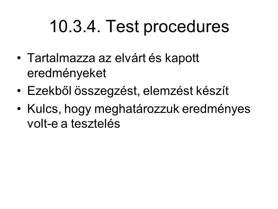 10.3.4. Test procedures Tartalmazza az elvárt és kapott eredményeket Ezekből összegzést, elemzést készít Kulcs, hogy meghatározzuk eredményes volt-e a
