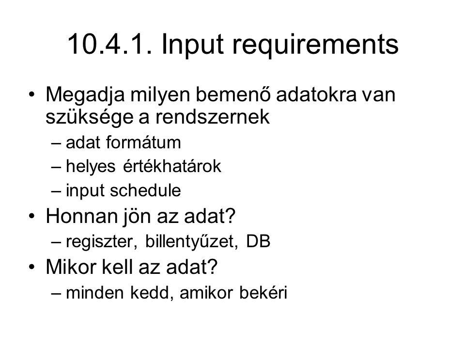 10.4.1. Input requirements Megadja milyen bemenő adatokra van szüksége a rendszernek –adat formátum –helyes értékhatárok –input schedule Honnan jön az