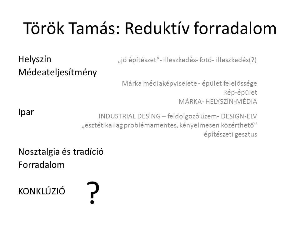 """Török Tamás: Reduktív forradalom Helyszín Médeateljesítmény Ipar Nosztalgia és tradíció Forradalom KONKLÚZIÓ """"jó építészet - illeszkedés- fotó- illeszkedés( ) Márka médiaképviselete - épület felelőssége kép-épület MÁRKA- HELYSZÍN-MÉDIA INDUSTRIAL DESING – feldolgozó üzem- DESIGN-ELV """"esztétikailag problémamentes, kényelmesen közérthető építészeti gesztus"""