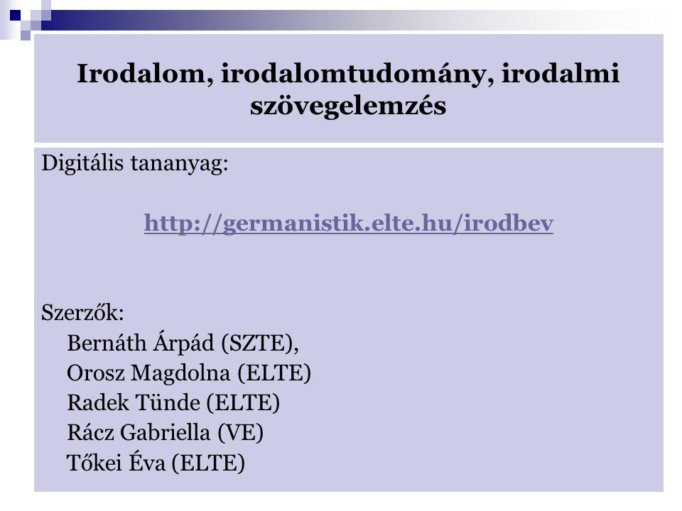 Irodalom, irodalomtudomány, irodalmi szövegelemzés Digitális tananyag: http://germanistik.elte.hu/irodbev Szerzők: Bernáth Árpád (SZTE), Orosz Magdolna (ELTE) Radek Tünde (ELTE) Rácz Gabriella (VE) Tőkei Éva (ELTE)