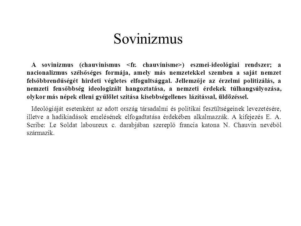 Sovinizmus A sovinizmus (chauvinismus ) eszmei-ideológiai rendszer; a nacionalizmus szélsőséges formája, amely más nemzetekkel szemben a saját nemzet felsőbbrendűségét hirdeti végletes elfogultsággal.