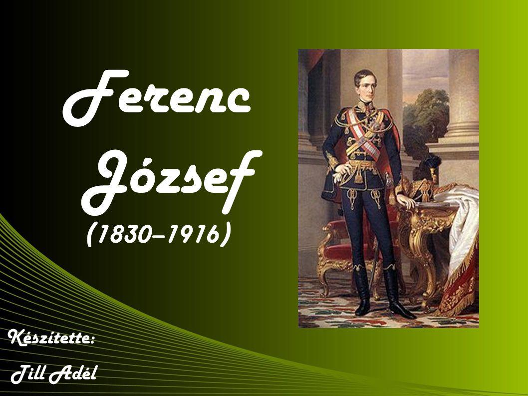 Ferenc József (1830–1916) Készítette: Till Adél