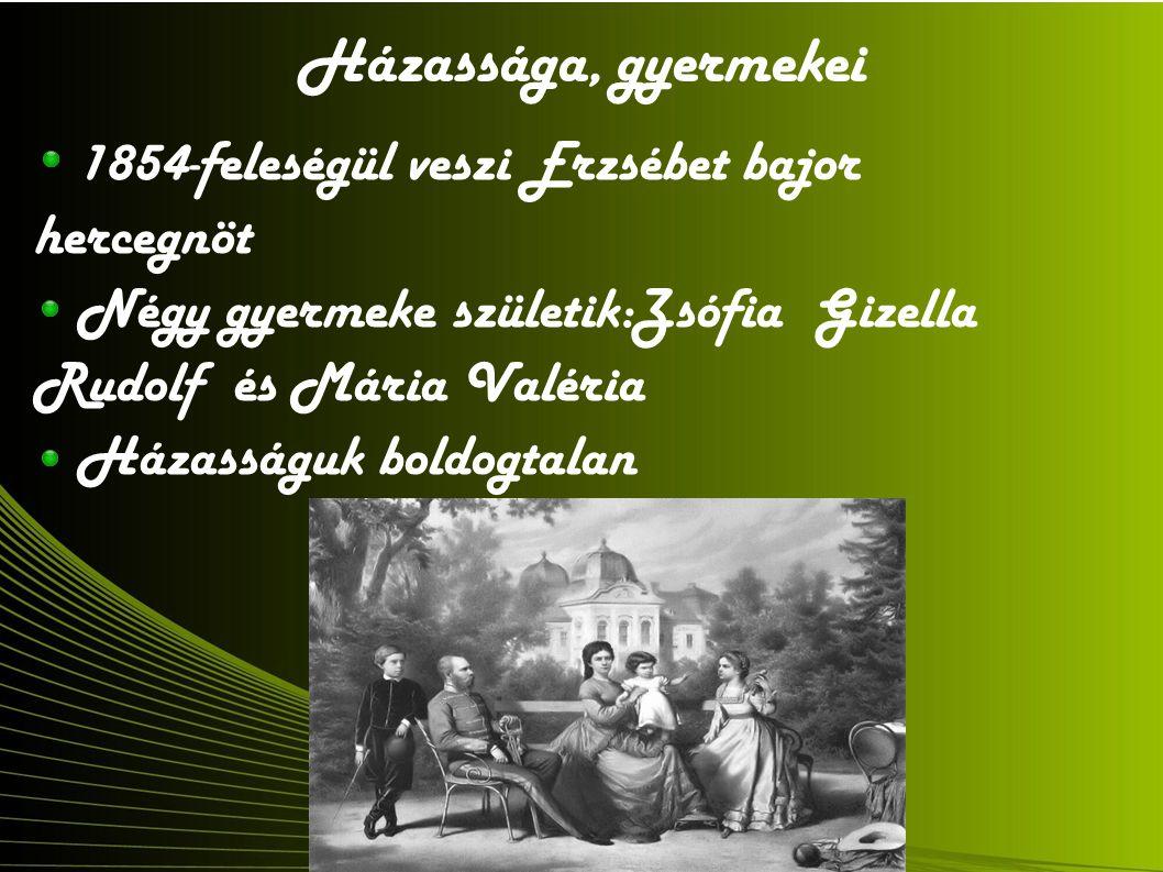Házassága, gyermekei 1854-feleségül veszi Erzsébet bajor hercegnöt Négy gyermeke születik:Zsófia Gizella Rudolf és Mária Valéria Házasságuk boldogtalan