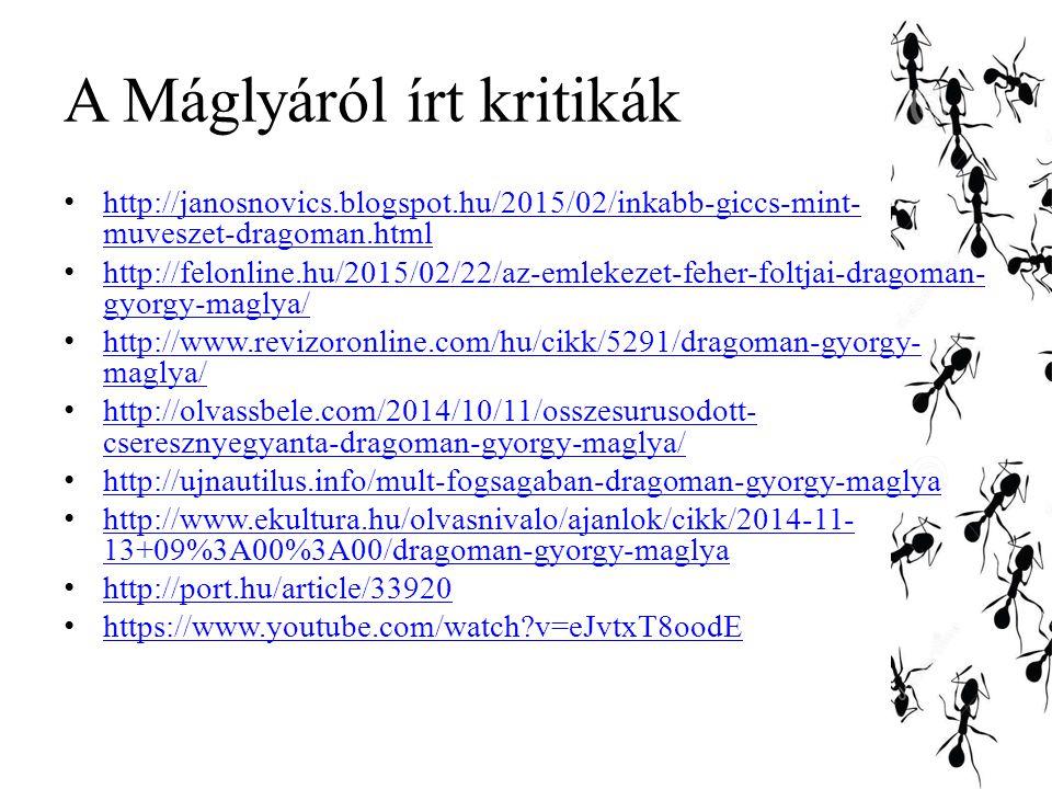 A Máglyáról írt kritikák http://janosnovics.blogspot.hu/2015/02/inkabb-giccs-mint- muveszet-dragoman.html http://janosnovics.blogspot.hu/2015/02/inkabb-giccs-mint- muveszet-dragoman.html http://felonline.hu/2015/02/22/az-emlekezet-feher-foltjai-dragoman- gyorgy-maglya/ http://felonline.hu/2015/02/22/az-emlekezet-feher-foltjai-dragoman- gyorgy-maglya/ http://www.revizoronline.com/hu/cikk/5291/dragoman-gyorgy- maglya/ http://www.revizoronline.com/hu/cikk/5291/dragoman-gyorgy- maglya/ http://olvassbele.com/2014/10/11/osszesurusodott- cseresznyegyanta-dragoman-gyorgy-maglya/ http://olvassbele.com/2014/10/11/osszesurusodott- cseresznyegyanta-dragoman-gyorgy-maglya/ http://ujnautilus.info/mult-fogsagaban-dragoman-gyorgy-maglya http://www.ekultura.hu/olvasnivalo/ajanlok/cikk/2014-11- 13+09%3A00%3A00/dragoman-gyorgy-maglya http://www.ekultura.hu/olvasnivalo/ajanlok/cikk/2014-11- 13+09%3A00%3A00/dragoman-gyorgy-maglya http://port.hu/article/33920 https://www.youtube.com/watch?v=eJvtxT8oodE