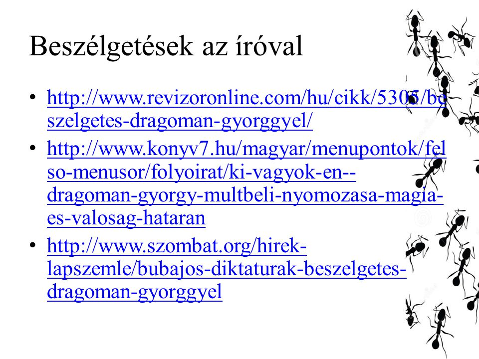 Beszélgetések az íróval http://www.revizoronline.com/hu/cikk/5305/be szelgetes-dragoman-gyorggyel/ http://www.revizoronline.com/hu/cikk/5305/be szelgetes-dragoman-gyorggyel/ http://www.konyv7.hu/magyar/menupontok/fel so-menusor/folyoirat/ki-vagyok-en-- dragoman-gyorgy-multbeli-nyomozasa-magia- es-valosag-hataran http://www.konyv7.hu/magyar/menupontok/fel so-menusor/folyoirat/ki-vagyok-en-- dragoman-gyorgy-multbeli-nyomozasa-magia- es-valosag-hataran http://www.szombat.org/hirek- lapszemle/bubajos-diktaturak-beszelgetes- dragoman-gyorggyel http://www.szombat.org/hirek- lapszemle/bubajos-diktaturak-beszelgetes- dragoman-gyorggyel