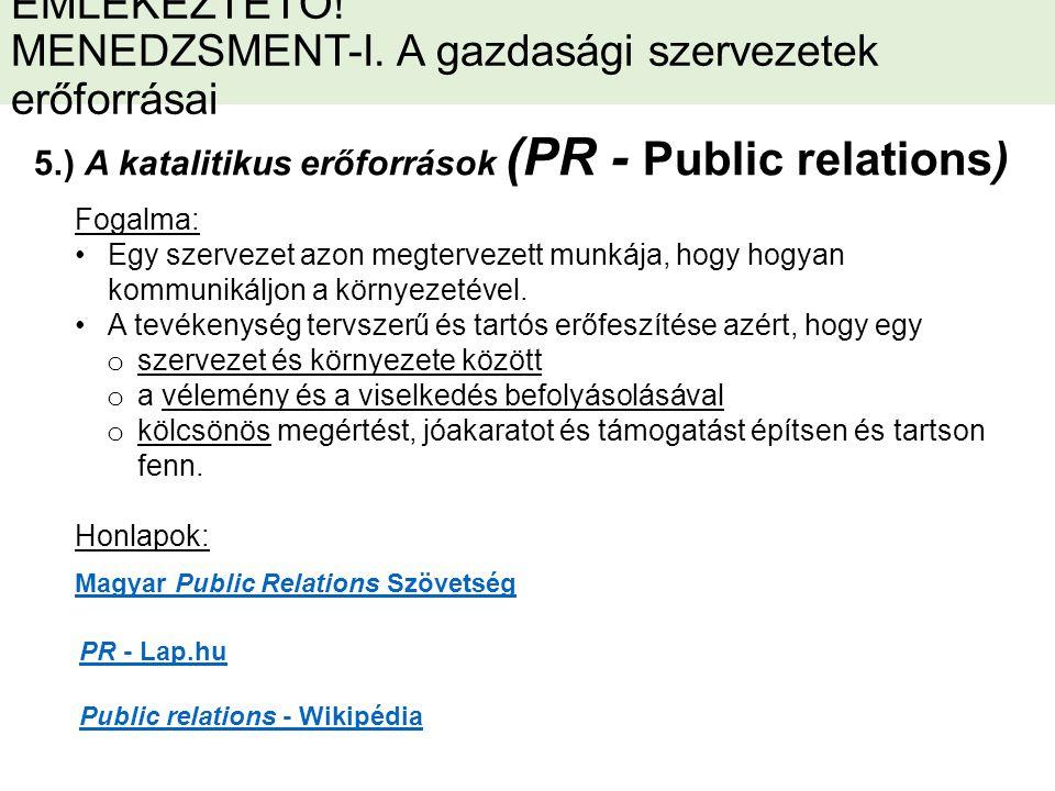 5.) A katalitikus erőforrások (PR - Public relations) Magyar Public Relations Szövetség PR - Lap.hu Public relations - Wikipédia Fogalma: Egy szervezet azon megtervezett munkája, hogy hogyan kommunikáljon a környezetével.