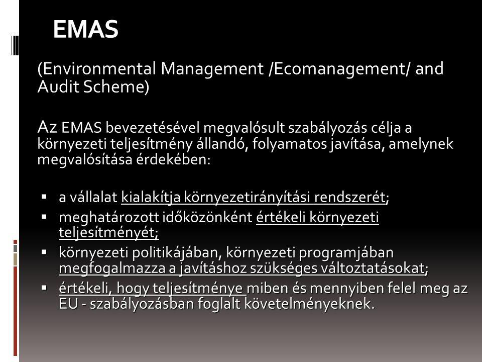 EMAS (Environmental Management /Ecomanagement/ and Audit Scheme) Az EMAS bevezetésével megvalósult szabályozás célja a környezeti teljesítmény állandó, folyamatos javítása, amelynek megvalósítása érdekében:  a vállalat kialakítja környezetirányítási rendszerét;  meghatározott időközönként értékeli környezeti teljesítményét;  környezeti politikájában, környezeti programjában megfogalmazza a javításhoz szükséges változtatásokat;  értékeli, hogy teljesítménye miben és mennyiben felel meg az EU - szabályozásban foglalt követelményeknek.