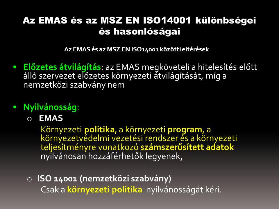 Az EMAS és az MSZ EN ISO14001 különbségei és hasonlóságai Az EMAS és az MSZ EN ISO14001 közötti eltérések Előzetes átvilágítás: az EMAS megköveteli a hitelesítés előtt álló szervezet előzetes környezeti átvilágítását, míg a nemzetközi szabvány nem Nyilvánosság: az o EMAS Környezeti politika, a környezeti program, a környezetvédelmi vezetési rendszer és a környezeti teljesítményre vonatkozó számszerűsített adatok nyilvánosan hozzáférhetők legyenek, o ISO 14001 (nemzetközi szabvány) Csak a környezeti politika nyilvánosságát kéri.