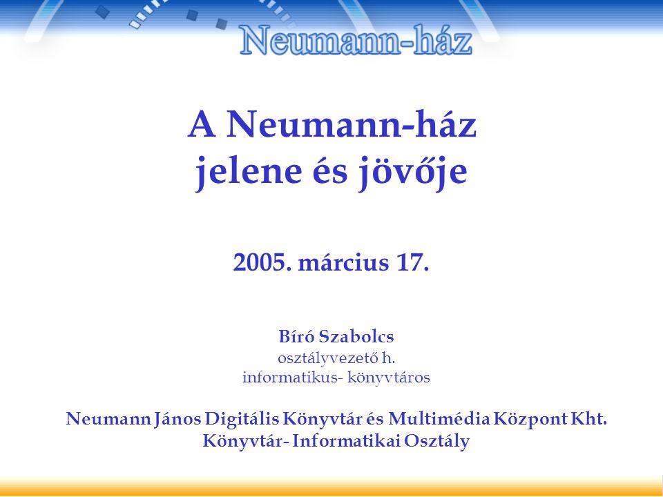 A Neumann-ház jelene és jövője 2005. március 17. Bíró Szabolcs osztályvezető h.