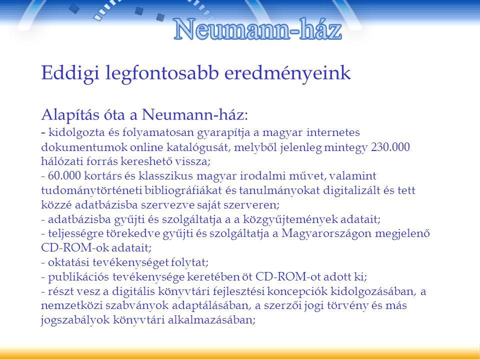 Eddigi legfontosabb eredményeink Alapítás óta a Neumann-ház: - kidolgozta és folyamatosan gyarapítja a magyar internetes dokumentumok online katalógusát, melyből jelenleg mintegy 230.000 hálózati forrás kereshető vissza; - 60.000 kortárs és klasszikus magyar irodalmi művet, valamint tudománytörténeti bibliográfiákat és tanulmányokat digitalizált és tett közzé adatbázisba szervezve saját szerveren; - adatbázisba gyűjti és szolgáltatja a a közgyűjtemények adatait; - teljességre törekedve gyűjti és szolgáltatja a Magyarországon megjelenő CD-ROM-ok adatait; - oktatási tevékenységet folytat; - publikációs tevékenysége keretében öt CD-ROM-ot adott ki; - részt vesz a digitális könyvtári fejlesztési koncepciók kidolgozásában, a nemzetközi szabványok adaptálásában, a szerzői jogi törvény és más jogszabályok könyvtári alkalmazásában;