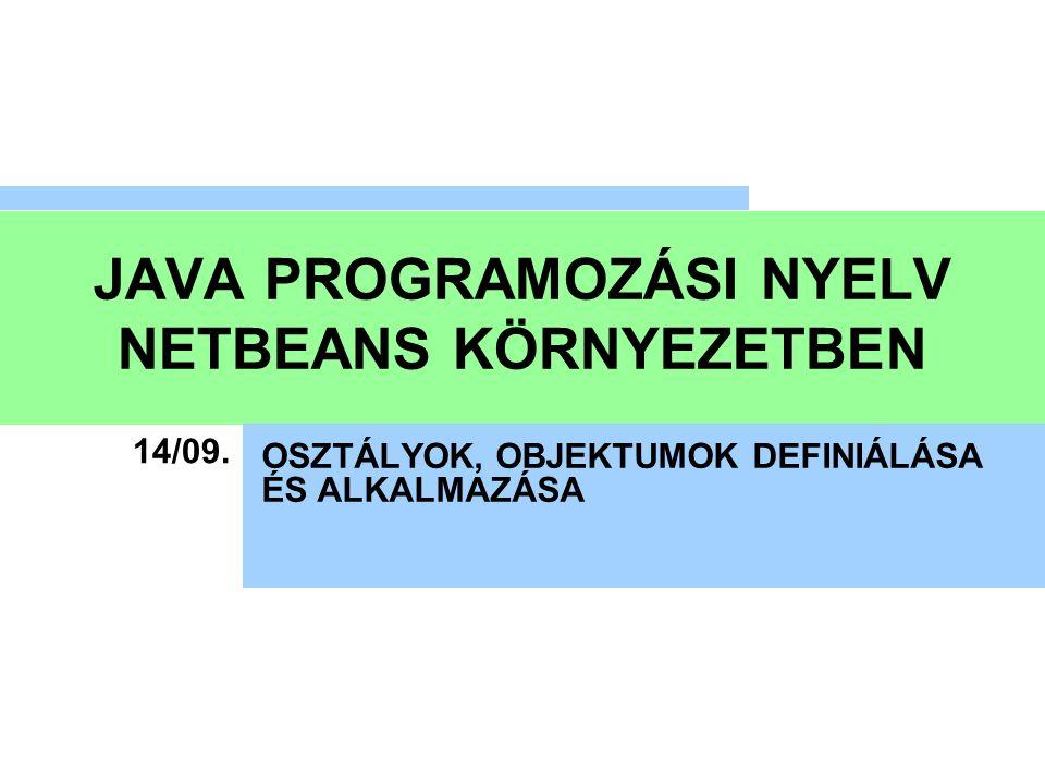 JAVA PROGRAMOZÁSI NYELV NETBEANS KÖRNYEZETBEN OSZTÁLYOK, OBJEKTUMOK DEFINIÁLÁSA ÉS ALKALMAZÁSA 14/09.