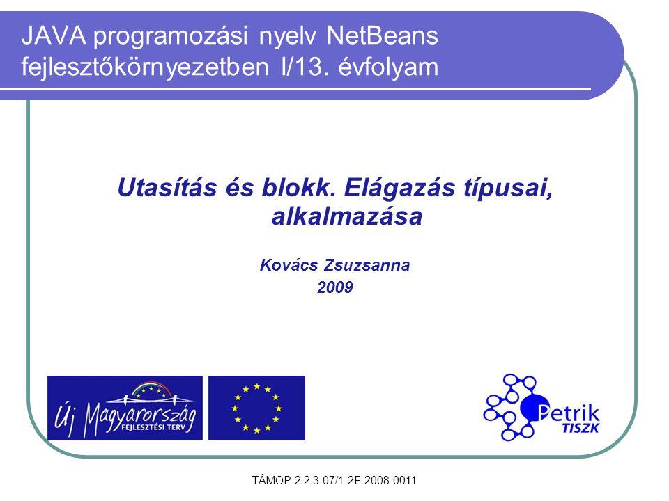 TÁMOP 2.2.3-07/1-2F-2008-0011 JAVA programozási nyelv NetBeans fejlesztőkörnyezetben I/13. évfolyam Utasítás és blokk. Elágazás típusai, alkalmazása K
