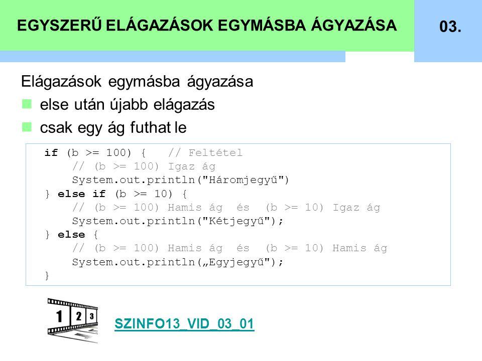 EGYSZERŰ ELÁGAZÁSOK EGYMÁSBA ÁGYAZÁSA 03. if (b >= 100) { // Feltétel // (b >= 100) Igaz ág System.out.println(