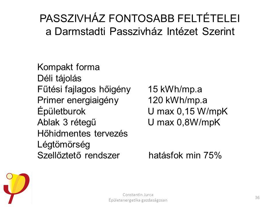 Constantin Jurca Épületenergetika gazdaságosan 36 PASSZIVHÁZ FONTOSABB FELTÉTELEI a Darmstadti Passzivház Intézet Szerint Kompakt forma Déli tájolás Fűtési fajlagos hőigény 15 kWh/mp.a Primer energiaigény 120 kWh/mp.a Épületburok U max 0,15 W/mpK Ablak 3 rétegű U max 0,8W/mpK Hőhidmentes tervezés Légtömörség Szellőztető rendszer hatásfok min 75%