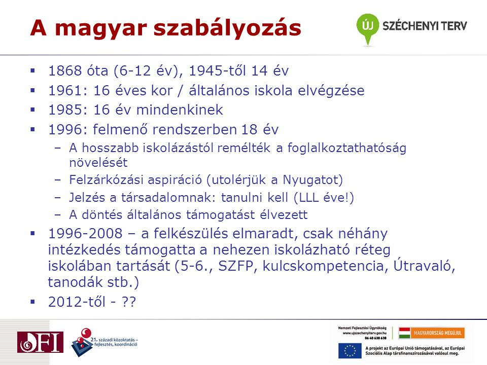 A magyar szabályozás  1868 óta (6-12 év), 1945-től 14 év  1961: 16 éves kor / általános iskola elvégzése  1985: 16 év mindenkinek  1996: felmenő rendszerben 18 év –A hosszabb iskolázástól remélték a foglalkoztathatóság növelését –Felzárkózási aspiráció (utolérjük a Nyugatot) –Jelzés a társadalomnak: tanulni kell (LLL éve!) –A döntés általános támogatást élvezett  1996-2008 – a felkészülés elmaradt, csak néhány intézkedés támogatta a nehezen iskolázható réteg iskolában tartását (5-6., SZFP, kulcskompetencia, Útravaló, tanodák stb.)  2012-től -