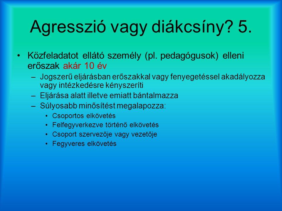 Agresszió vagy diákcsíny? 5. Közfeladatot ellátó személy (pl. pedagógusok) elleni erőszak akár 10 év –Jogszerű eljárásban erőszakkal vagy fenyegetésse