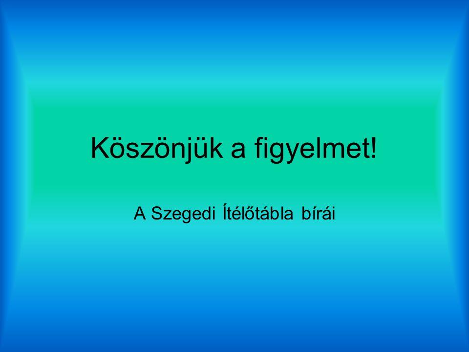 Köszönjük a figyelmet! A Szegedi Ítélőtábla bírái
