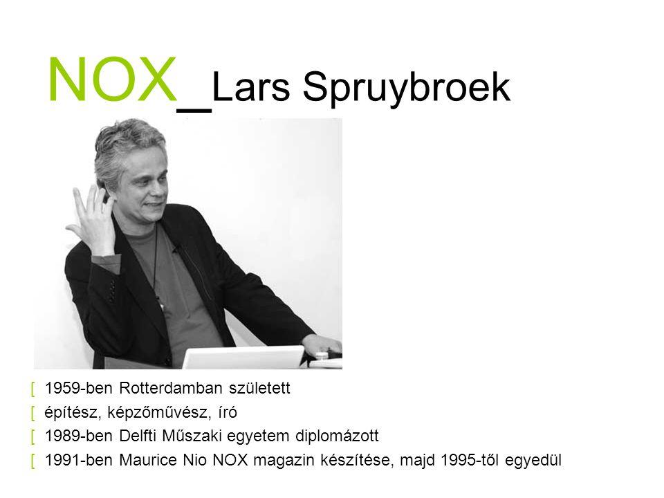 NOX_ Lars Spruybroek [ 1959-ben Rotterdamban született [ építész, képzőművész, író [ 1989-ben Delfti Műszaki egyetem diplomázott [ 1991-ben Maurice Nio NOX magazin készítése, majd 1995-től egyedül