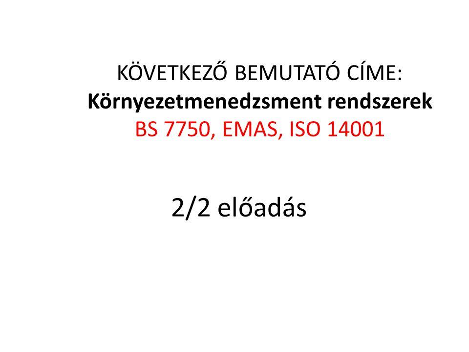 KÖVETKEZŐ BEMUTATÓ CÍME: Környezetmenedzsment rendszerek BS 7750, EMAS, ISO 14001 2/2 előadás