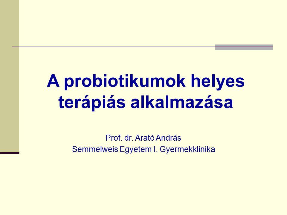 A probiotikumok helyes terápiás alkalmazása Prof. dr. Arató András Semmelweis Egyetem I. Gyermekklinika