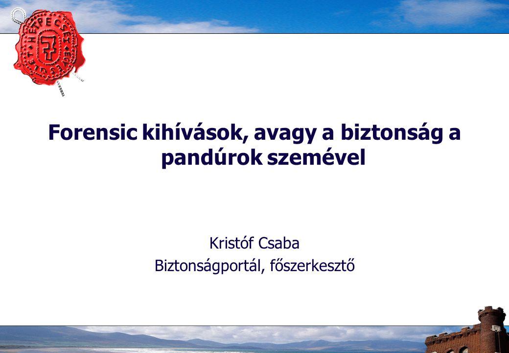 Forensic kihívások, avagy a biztonság a pandúrok szemével Kristóf Csaba Biztonságportál, főszerkesztő