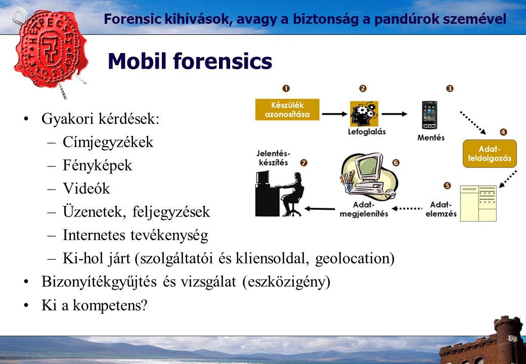 Mobil forensics Forensic kihívások, avagy a biztonság a pandúrok szemével Gyakori kérdések: –Címjegyzékek –Fényképek –Videók –Üzenetek, feljegyzések –Internetes tevékenység –Ki-hol járt (szolgáltatói és kliensoldal, geolocation) Bizonyítékgyűjtés és vizsgálat (eszközigény) Ki a kompetens?